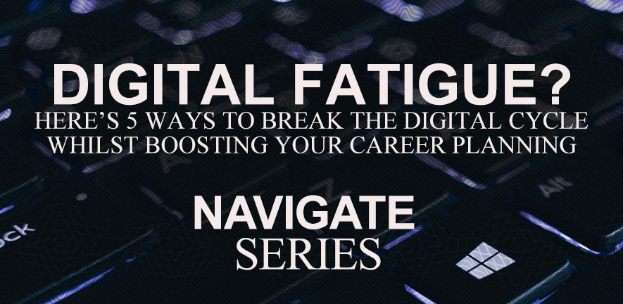 A banner with the words 'Digital fatigue? Here's 5 ways to break the digital cycle whilst boosting your career planning' and then the words 'Navigate Series' underneath.