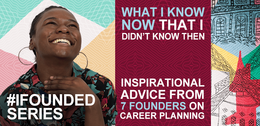 What I know now that I didn't know then: Inspirational advice from 7 founders on career planning