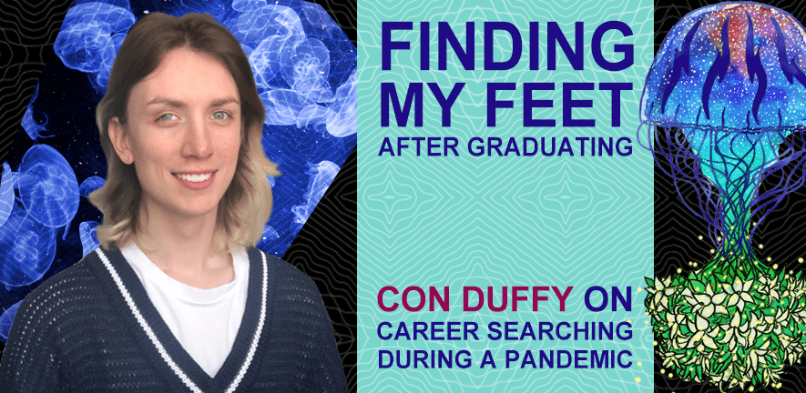 Finding my feet after graduating: Con duffy on career searching during a pandemic text. A picture of jellyfish with Con in front of them to the left, and a jellyfish illustration to the right.